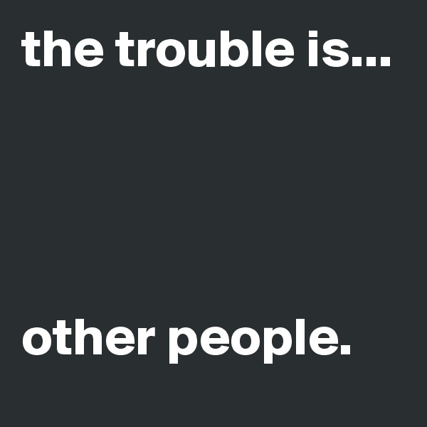 the trouble is...      other people.