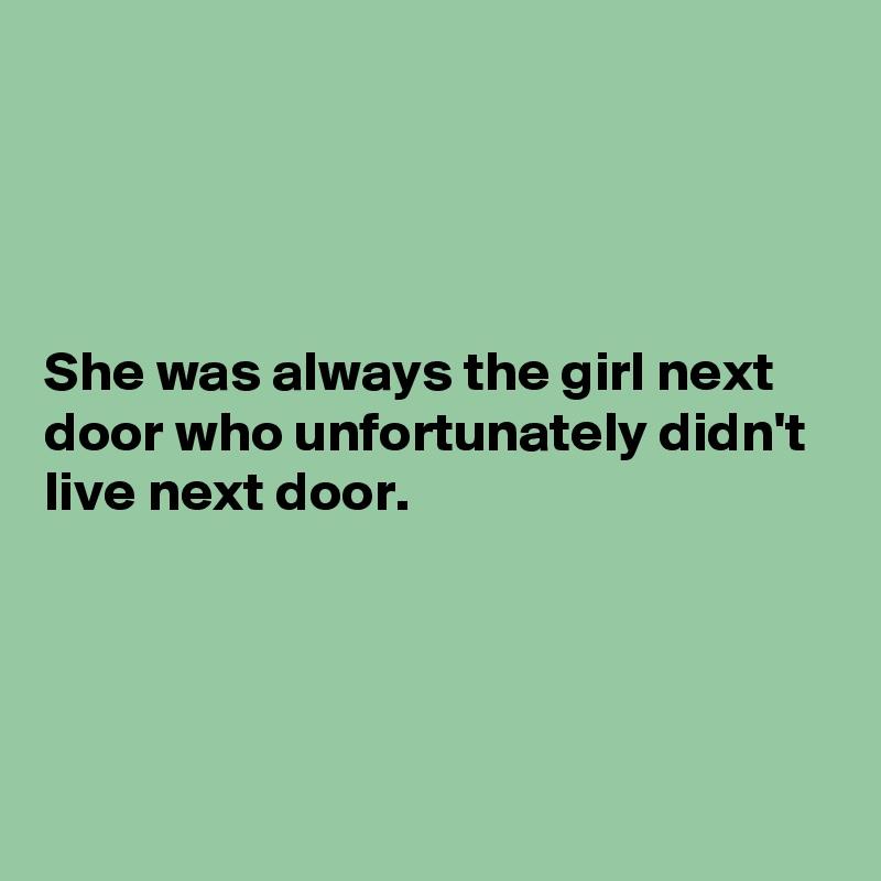She was always the girl next door who unfortunately didn't live next door.