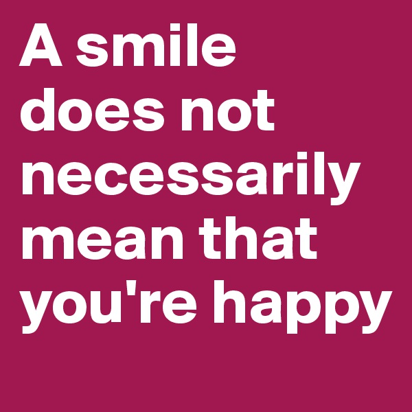 A smile does not necessarily mean that you're happy