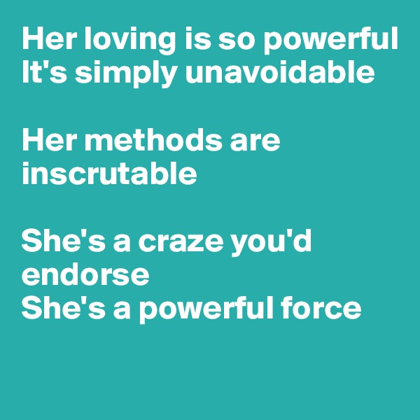 Her loving is so powerful It's simply unavoidable  Her methods are inscrutable  She's a craze you'd endorse She's a powerful force