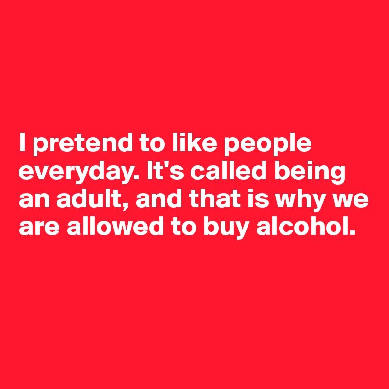 I pretend to like people everyday. It's called being an adult, and that is why we are allowed to buy alcohol.