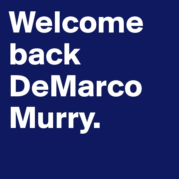 Welcome back DeMarco Murry.