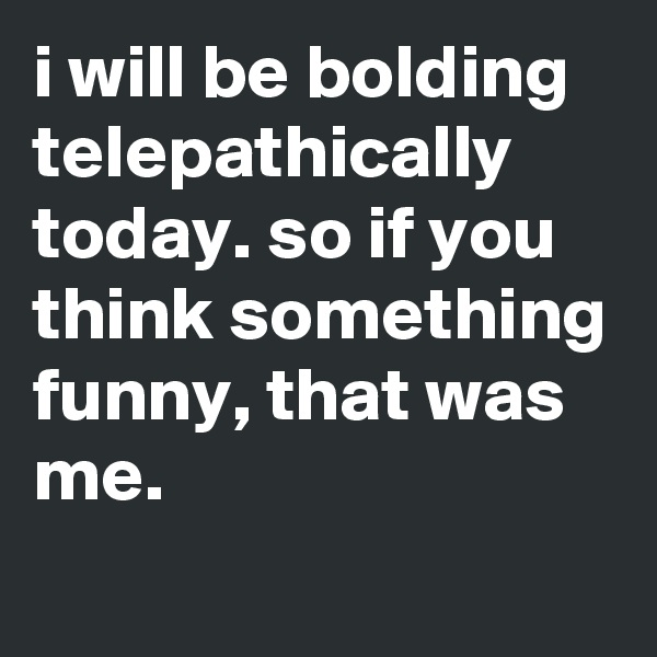 i will be bolding telepathically today. so if you think something funny, that was me.