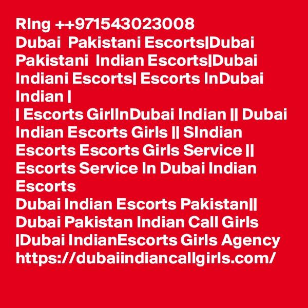 RIng ++971543023008 Dubai  Pakistani Escorts|Dubai Pakistani  Indian Escorts|Dubai Indiani Escorts| Escorts InDubai Indian | | Escorts GirlInDubai Indian || Dubai Indian Escorts Girls || SIndian Escorts Escorts Girls Service || Escorts Service In Dubai Indian Escorts Dubai Indian Escorts Pakistan|| Dubai Pakistan Indian Call Girls |Dubai IndianEscorts Girls Agency  https://dubaiindiancallgirls.com/