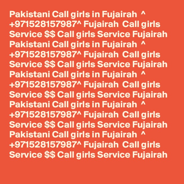 Pakistani Call girls in Fujairah  ^ +971528157987^ Fujairah  Call girls Service $$ Call girls Service Fujairah   Pakistani Call girls in Fujairah  ^ +971528157987^ Fujairah  Call girls Service $$ Call girls Service Fujairah   Pakistani Call girls in Fujairah  ^ +971528157987^ Fujairah  Call girls Service $$ Call girls Service Fujairah   Pakistani Call girls in Fujairah  ^ +971528157987^ Fujairah  Call girls Service $$ Call girls Service Fujairah   Pakistani Call girls in Fujairah  ^ +971528157987^ Fujairah  Call girls Service $$ Call girls Service Fujairah