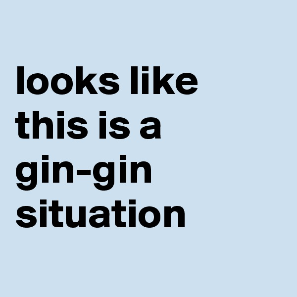 looks like this is a gin-gin situation