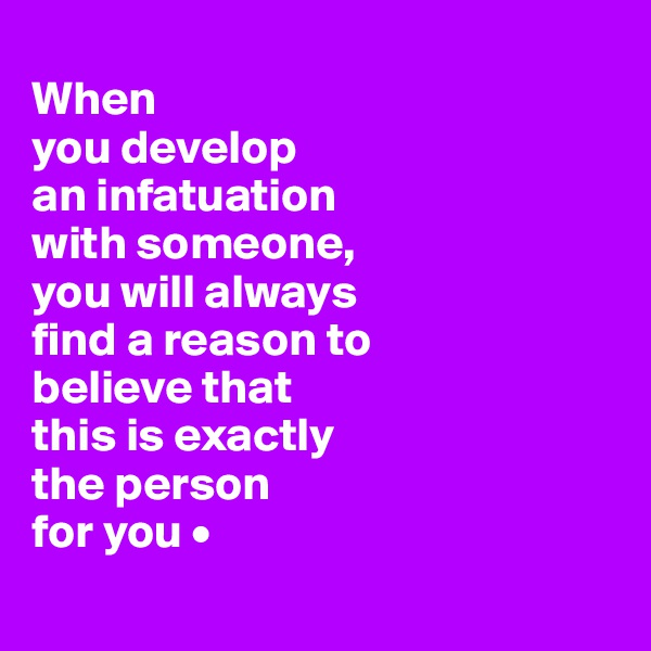 When you develop an infatuation with someone, you will always find a reason to believe that this is exactly the person for you •