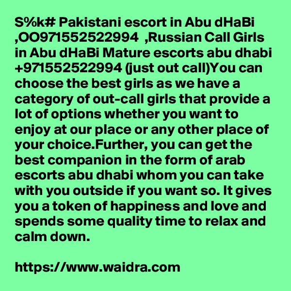 S%k# Pakistani escort in Abu dHaBi  ,OO971552522994  ,Russian Call Girls in Abu dHaBi Mature escorts abu dhabi +971552522994 (just out call)You can choose the best girls as we have a category of out-call girls that provide a lot of options whether you want to enjoy at our place or any other place of your choice.Further, you can get the best companion in the form of arab escorts abu dhabi whom you can take with you outside if you want so. It gives you a token of happiness and love and spends some quality time to relax and calm down.  https://www.waidra.com