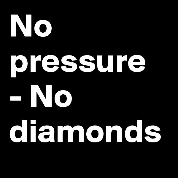 No pressure - No diamonds