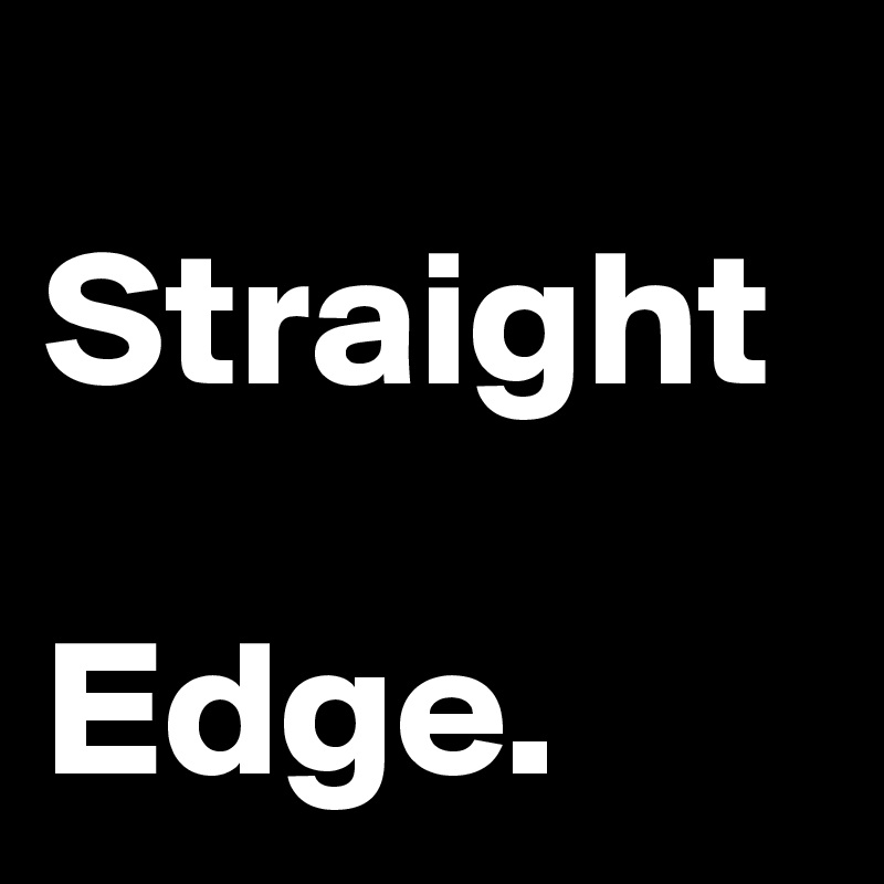 Straight Edge. Post by jazz23 on Boldomatic