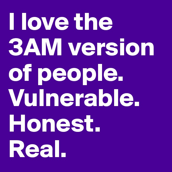 I love the 3AM version of people. Vulnerable. Honest. Real.