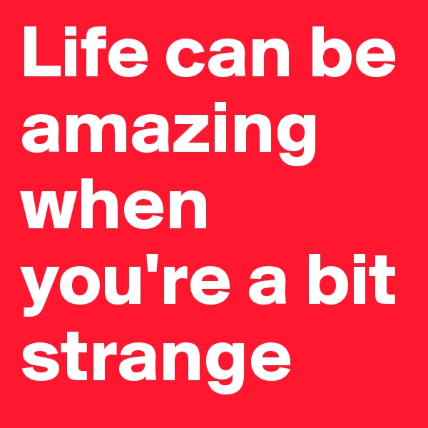 Life can be amazing when you're a bit strange