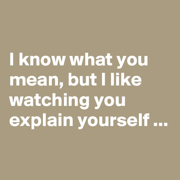 I know what you mean, but I like watching you explain yourself ...