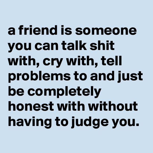 a friend is someone you can talk shit with, cry with, tell problems to and just be completely honest with without having to judge you.