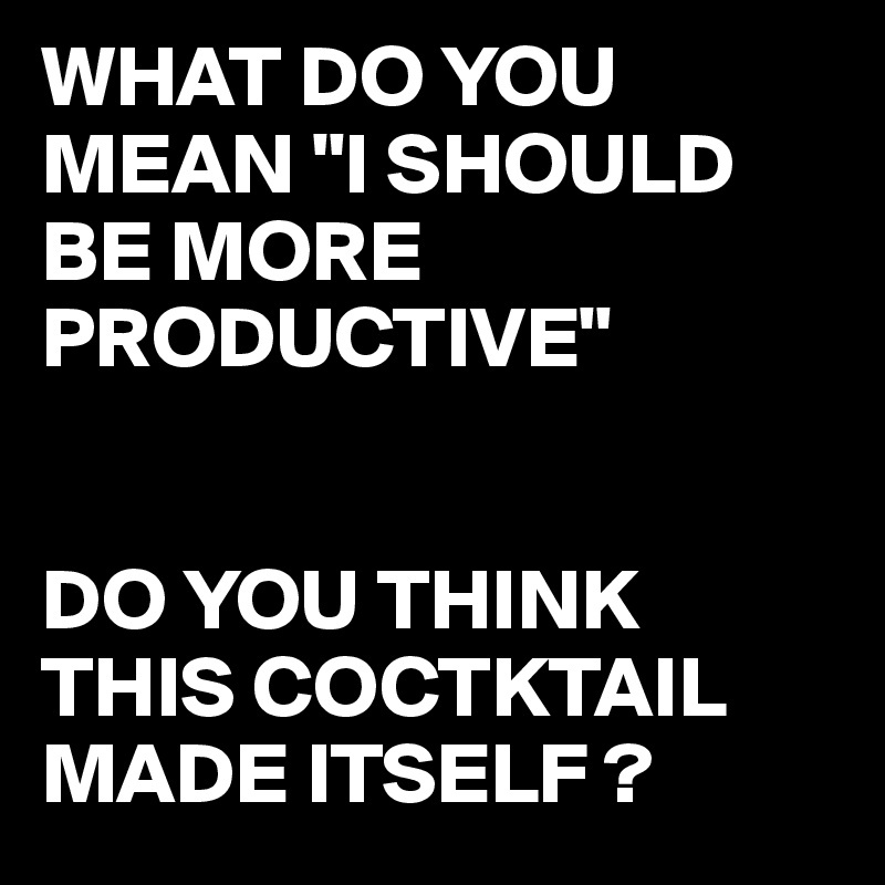 """WHAT DO YOU MEAN """"I SHOULD BE MORE PRODUCTIVE""""   DO YOU THINK THIS COCTKTAIL MADE ITSELF ?"""