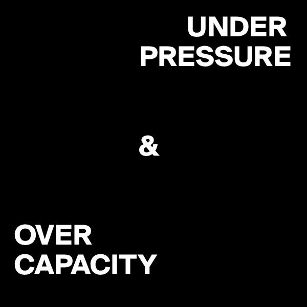 UNDER                      PRESSURE                        &   OVER CAPACITY