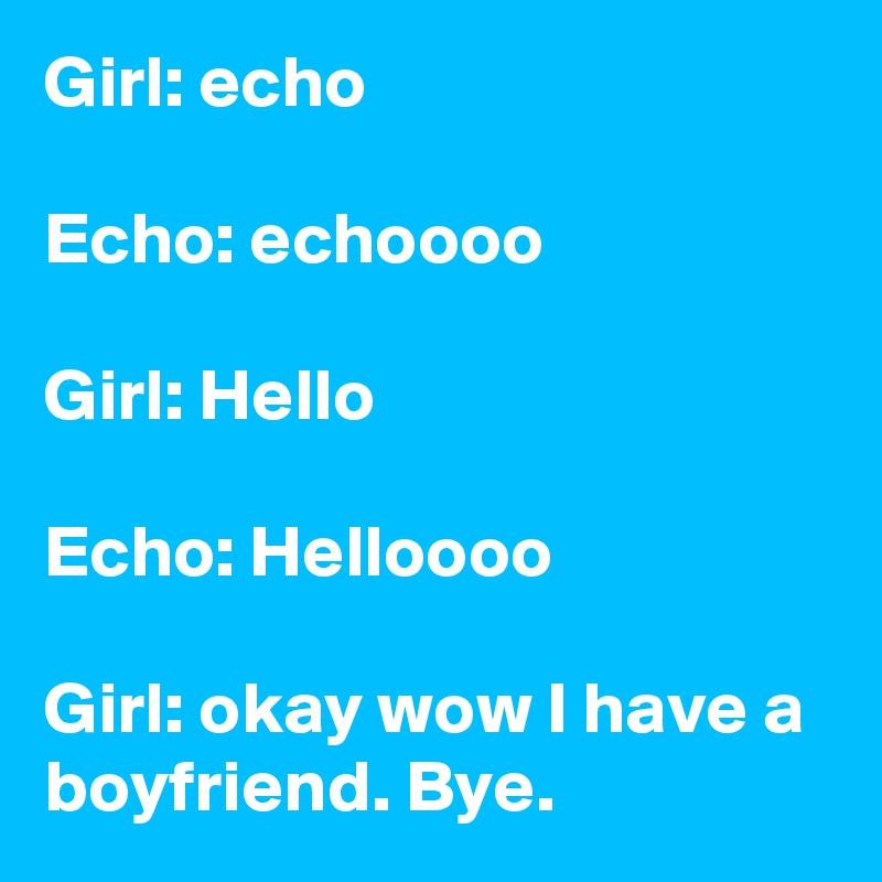 girl echo echo echoooo girl hello echo helloooo girl okay wow i