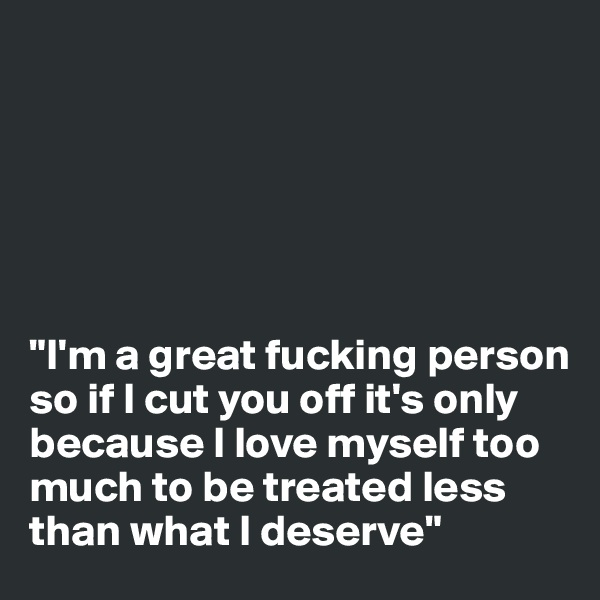 """I'm a great fucking person so if I cut you off it's only because I love myself too much to be treated less than what I deserve"""