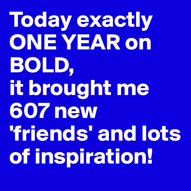 Today exactly ONE YEAR on BOLD,  it brought me 607 new 'friends' and lots of inspiration!