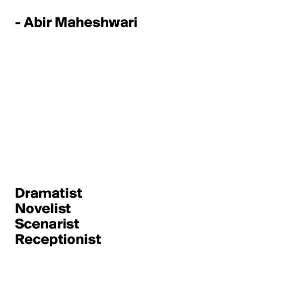 - Abir Maheshwari           Dramatist Novelist Scenarist Receptionist