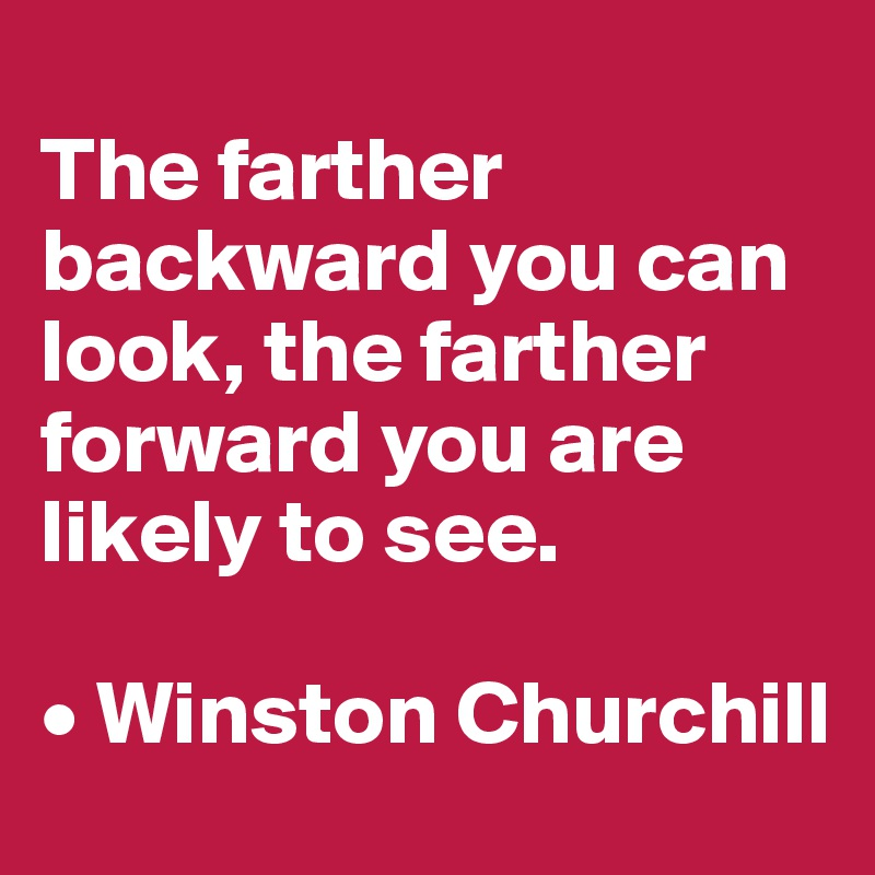 The farther backward you can look, the farther forward you are likely to see.  • Winston Churchill