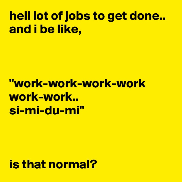 "hell lot of jobs to get done.. and i be like,    ""work-work-work-work work-work.. si-mi-du-mi""    is that normal?"
