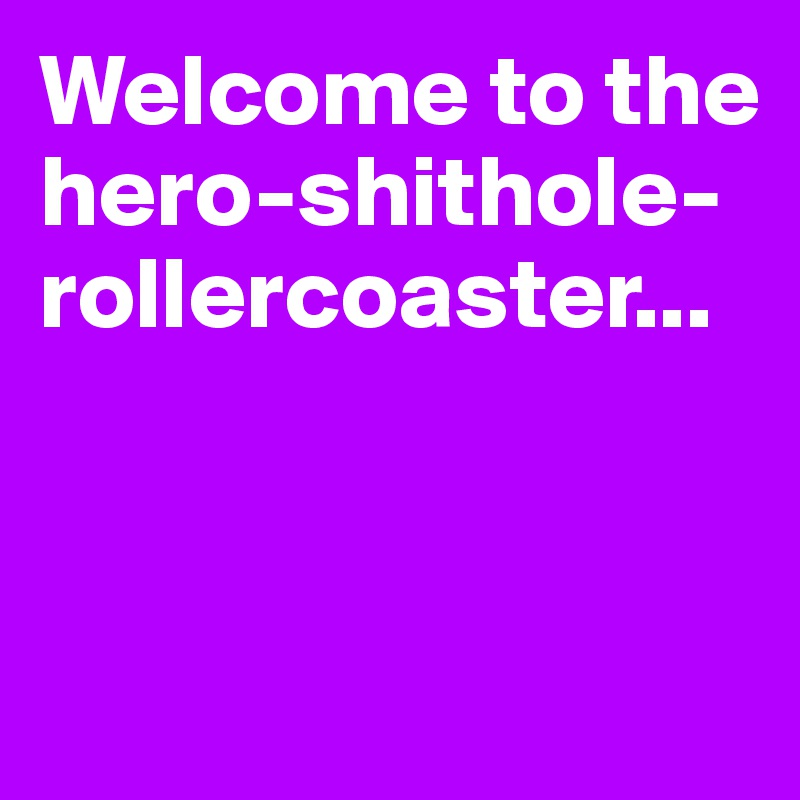 Welcome to the hero-shithole-rollercoaster...