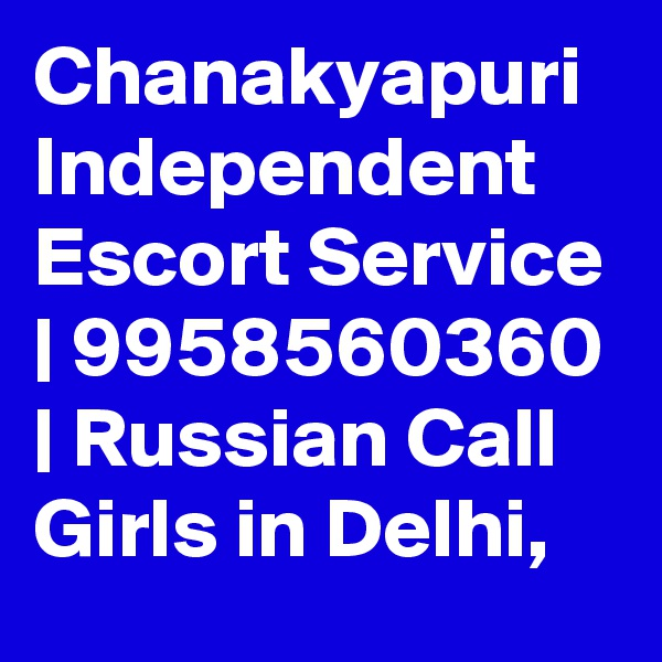 Chanakyapuri Independent Escort Service | 9958560360 | Russian Call Girls in Delhi,