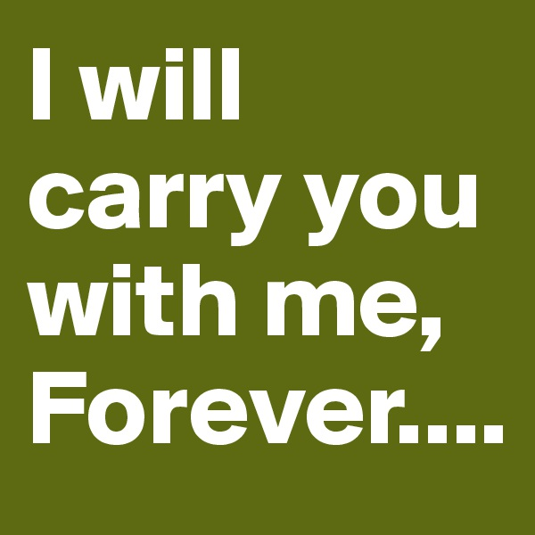 I will carry you with me, Forever....