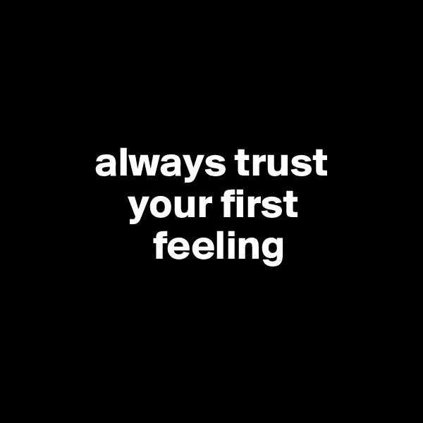 always trust              your first                 feeling