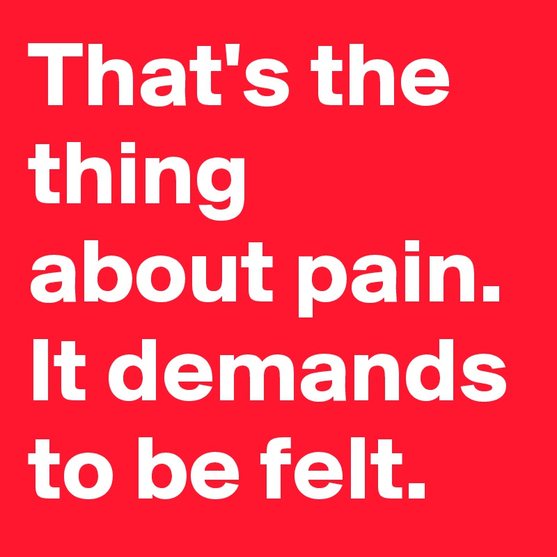 That's the thing about pain. It demands to be felt.