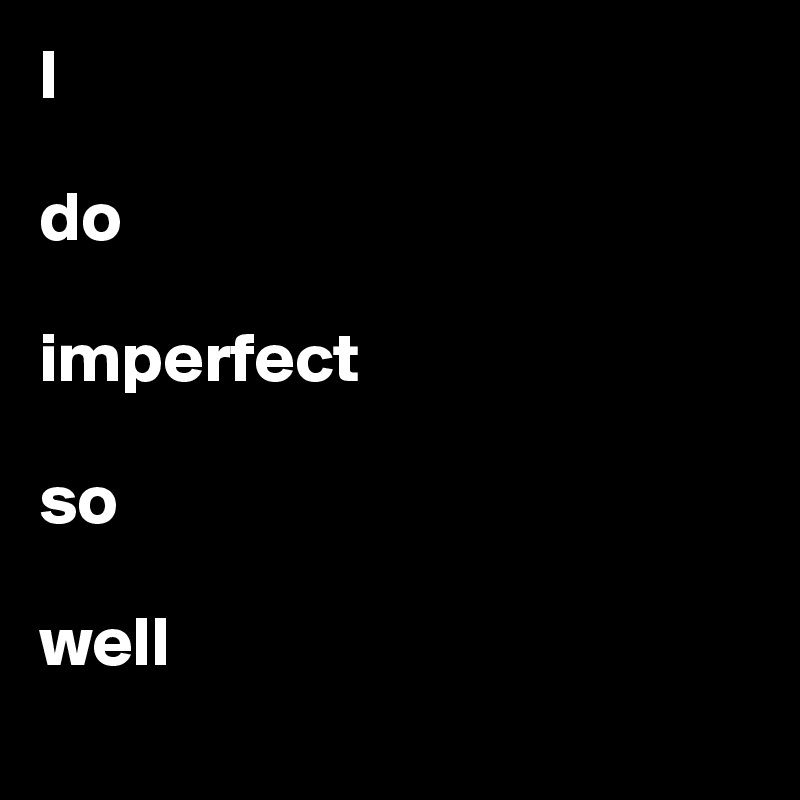 I   do   imperfect   so   well