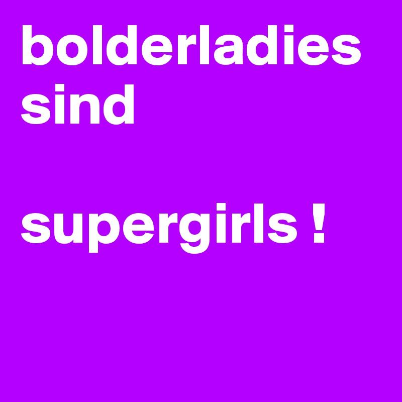 bolderladies  sind   supergirls !