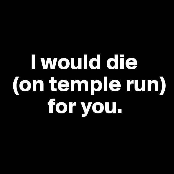 I would die   (on temple run)           for you.