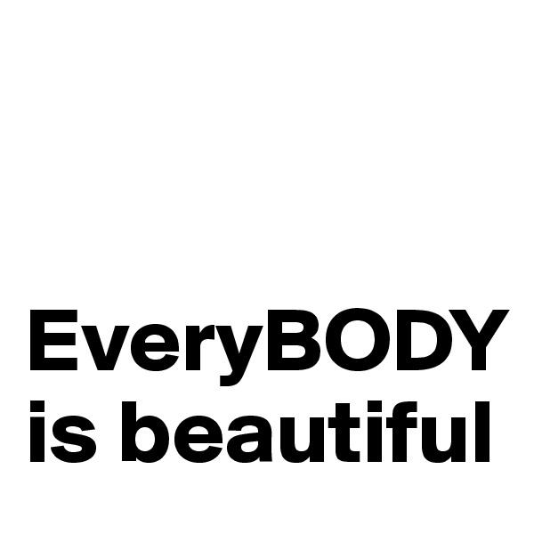 EveryBODY is beautiful