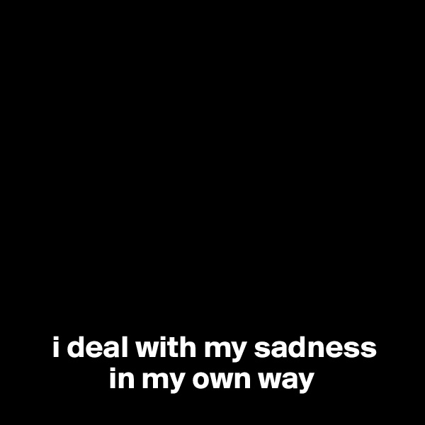 i deal with my sadness               in my own way