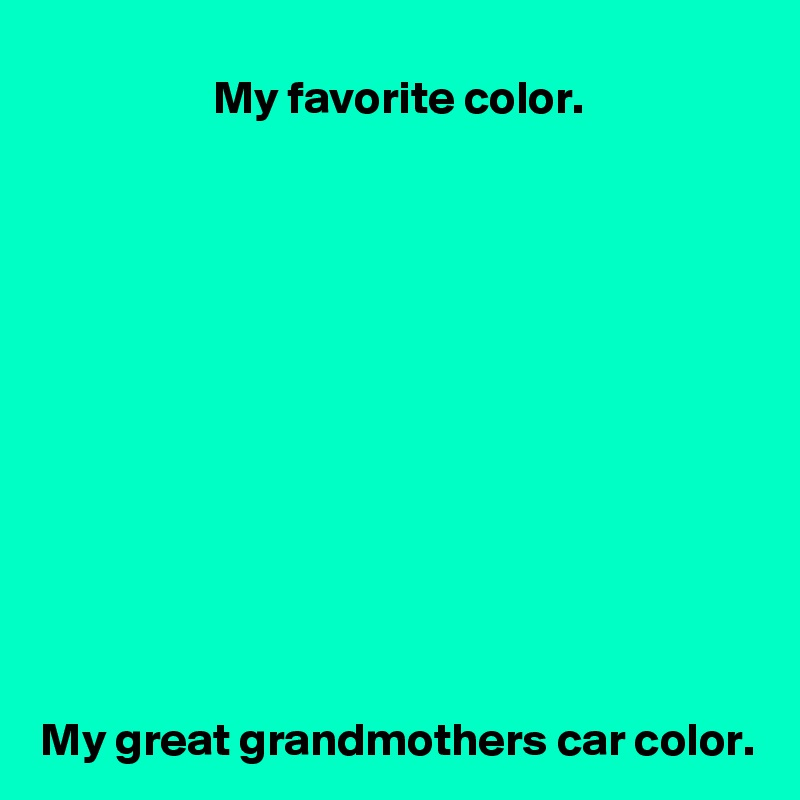 My favorite color.             My great grandmothers car color.