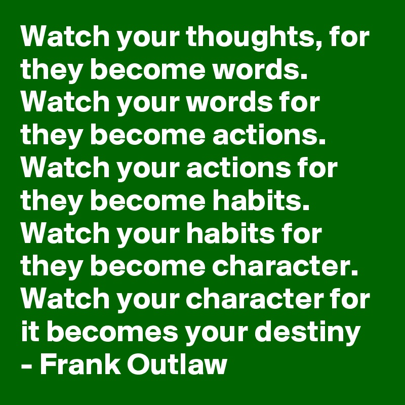 Watch your thoughts, for they become words. Watch your words for they become actions. Watch your actions for they become habits. Watch your habits for they become character. Watch your character for it becomes your destiny - Frank Outlaw
