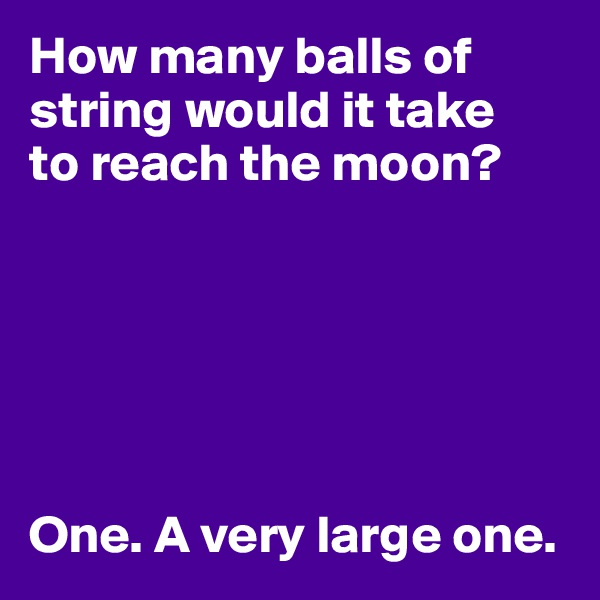 How many balls of string would it take to reach the moon?       One. A very large one.
