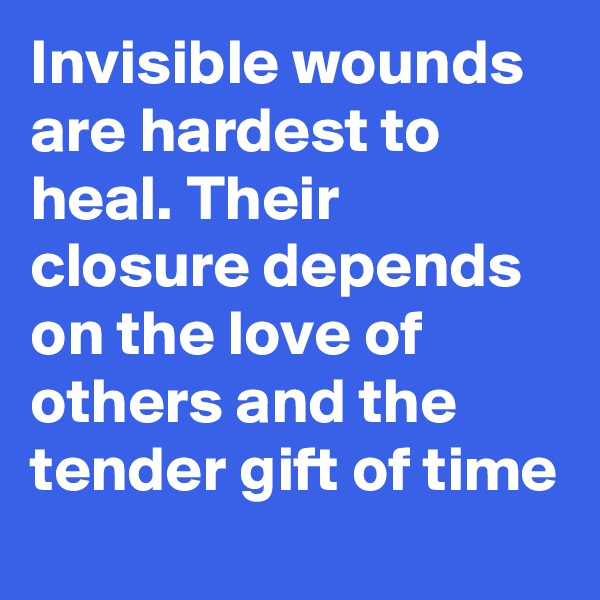 Invisible wounds are hardest to heal. Their closure depends on the love of others and the tender gift of time