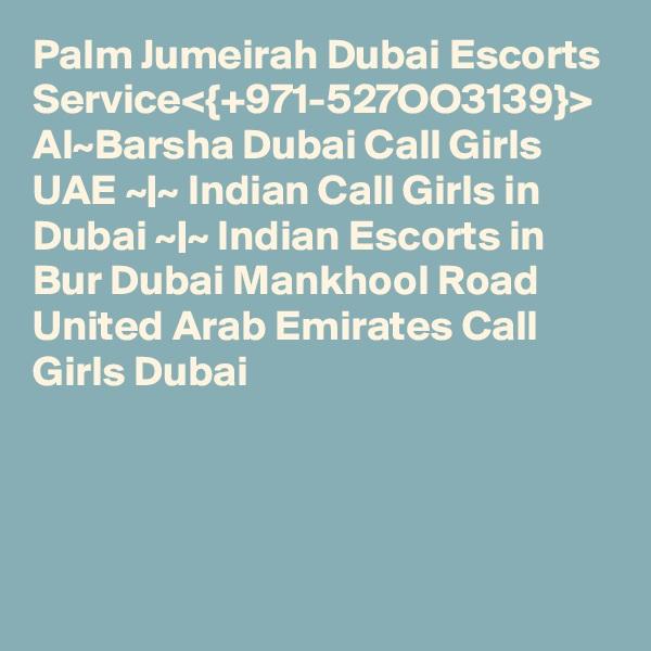 Palm Jumeirah Dubai Escorts Service<{+971-527OO3139}> Al~Barsha Dubai Call Girls UAE ~|~ Indian Call Girls in Dubai ~|~ Indian Escorts in Bur Dubai Mankhool Road United Arab Emirates Call Girls Dubai