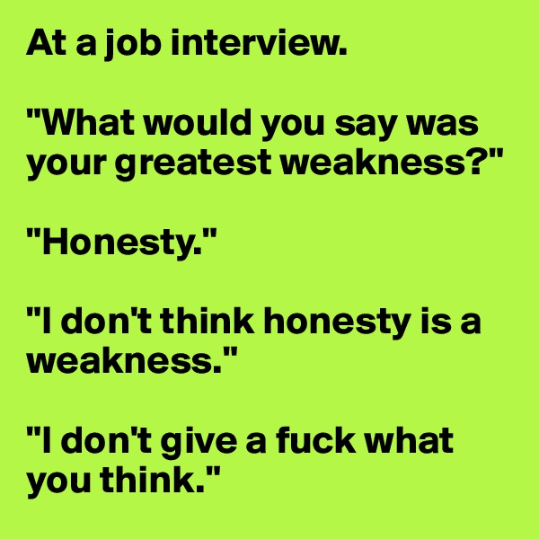 """At a job interview.  """"What would you say was your greatest weakness?""""  """"Honesty.""""  """"I don't think honesty is a weakness.""""  """"I don't give a fuck what you think."""""""