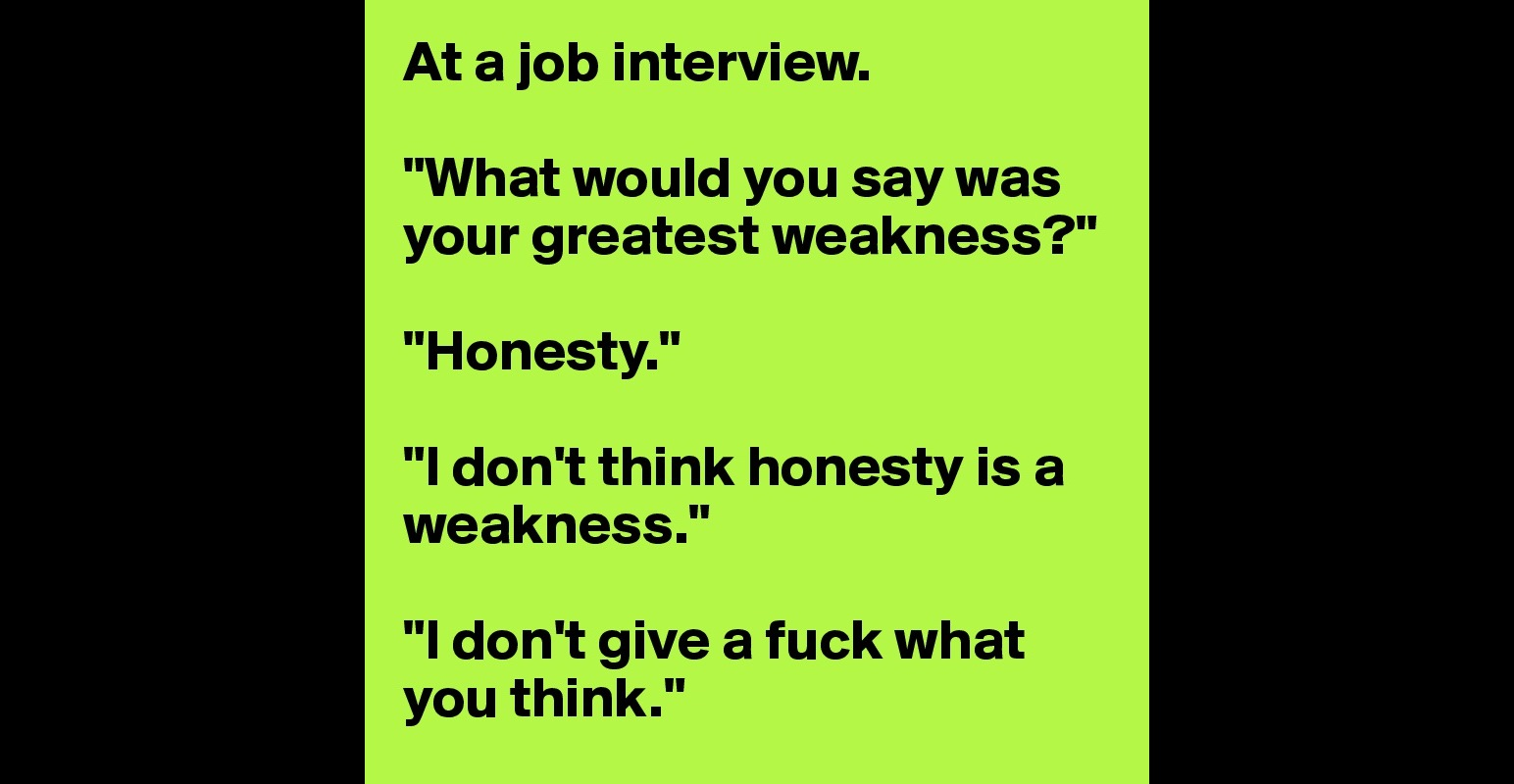 at a job interview what would you say was your greatest weakness at a job interview what would you say was your greatest weakness honesty i don t think honesty is a weakness i don t give a fuck what you think