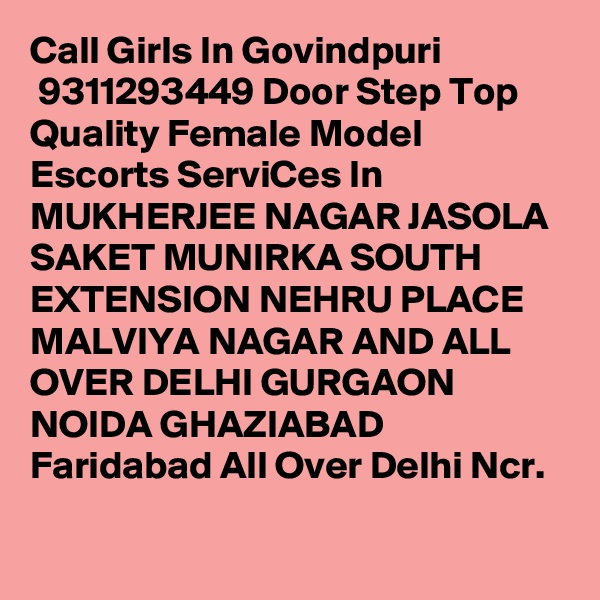 Call Girls In Govindpuri  9311293449 Door Step Top Quality Female Model Escorts ServiCes In MUKHERJEE NAGAR JASOLA SAKET MUNIRKA SOUTH EXTENSION NEHRU PLACE MALVIYA NAGAR AND ALL OVER DELHI GURGAON NOIDA GHAZIABAD Faridabad All Over Delhi Ncr.