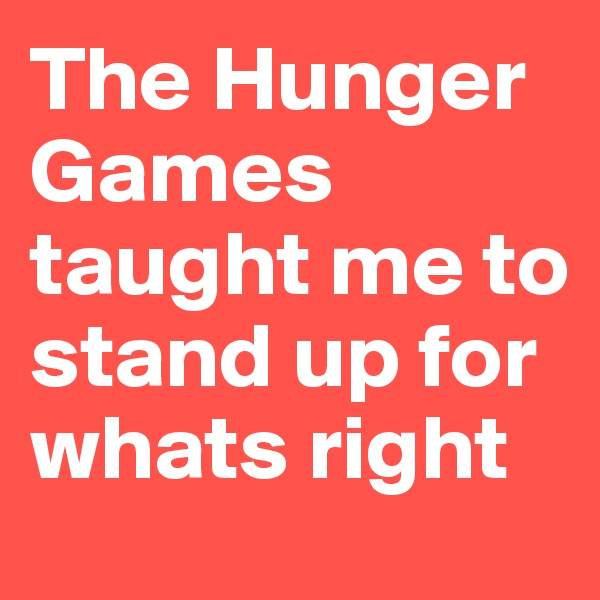 The Hunger Games taught me to stand up for whats right