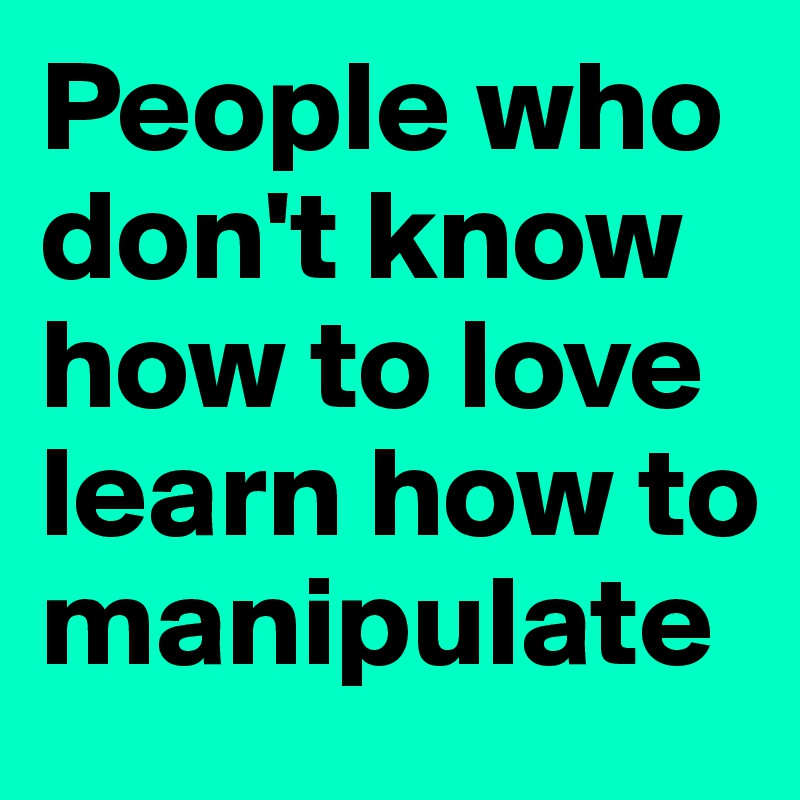 People who don't know how to love learn how to manipulate