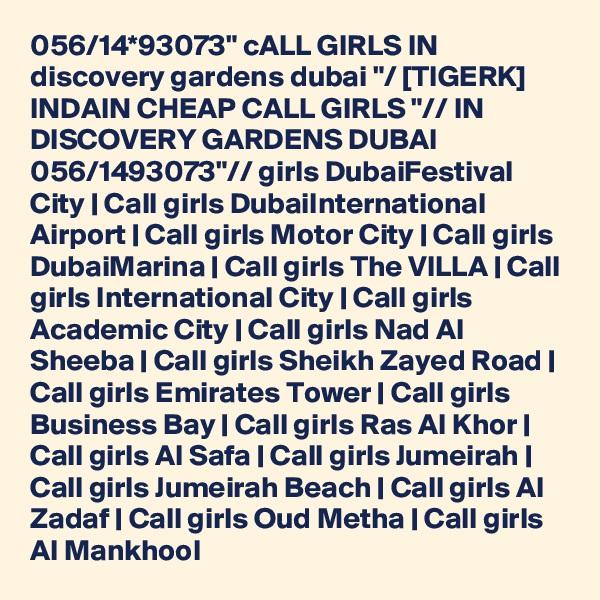 "056/14*93073"" cALL GIRLS IN discovery gardens dubai ""/ [TIGERK] INDAIN CHEAP CALL GIRLS ""// IN DISCOVERY GARDENS DUBAI 056/1493073""// girls DubaiFestival City | Call girls DubaiInternational Airport | Call girls Motor City | Call girls DubaiMarina | Call girls The VILLA | Call girls International City | Call girls Academic City | Call girls Nad Al Sheeba | Call girls Sheikh Zayed Road | Call girls Emirates Tower | Call girls Business Bay | Call girls Ras Al Khor | Call girls Al Safa | Call girls Jumeirah | Call girls Jumeirah Beach | Call girls Al Zadaf | Call girls Oud Metha | Call girls Al Mankhool"