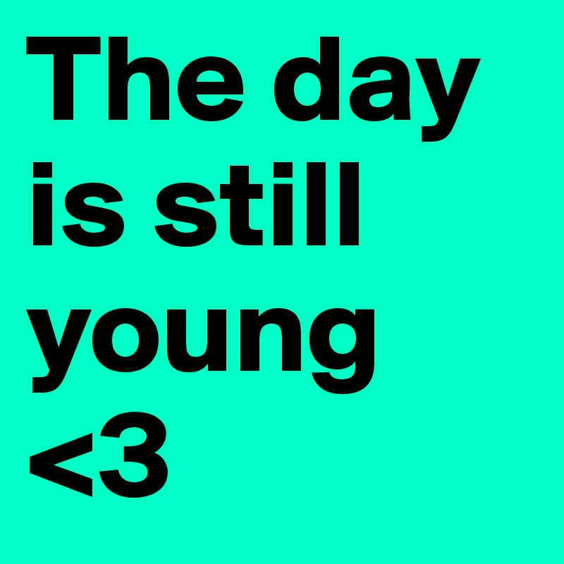The day is still young <3