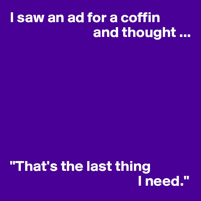 "I saw an ad for a coffin                             and thought ...         ""That's the last thing                                            I need."""