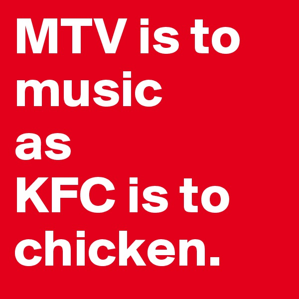 MTV is to music  as KFC is to chicken.